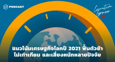 Executive Espresso EP.139 แนวโน้มเศรษฐกิจโลกปี 2021 ฟื้นตัวช้า ไม่เท่าเทียม และเสี่ยงหนักหลายปัจจัย