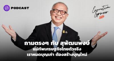 ถามตรงๆ กับ สุพัฒนพงษ์ แม่ทัพเศรษฐกิจไทยตัวจริง เราหมดบุญเก่า ต้องสร้างบุญใหม่