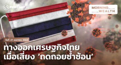 ทางออกเศรษฐกิจไทย เมื่อเสี่ยง 'ถดถอยซ้ำซ้อน'   Morning Wealth 27 เมษายน 2564