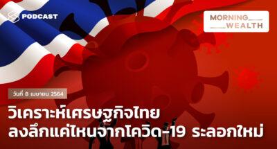 วิเคราะห์เศรษฐกิจไทย ลงลึกแค่ไหนจากโควิด-19 ระลอกใหม่   Morning Wealth 8 เมษายน 2564