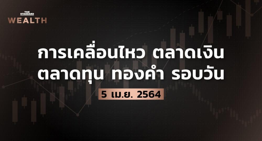 การเคลื่อนไหวตลาดเงิน ตลาดทุน ทองคำ รอบวัน (5 เมษายน 2564)